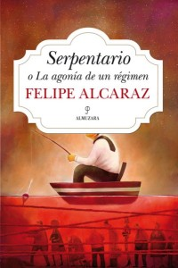 Serpentario o La agonía de un régimen, de Felipe Alcaraz