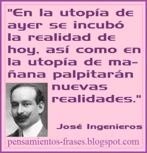 frases_de_José_Ingenieros_En_la_utopía_de_ayer_se_incubó_la_realidad_de_hoy_así_como_en_la_utopía_de_mañana_palpitarán_nuevas_realidades
