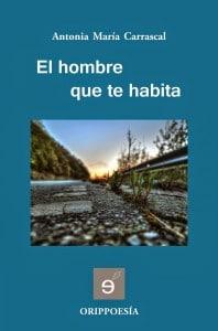 El hombre que te habita, de Antonia María Carrascal Editorial Edílica. Colección Orippoesía. 2014
